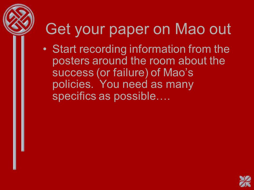 Get your paper on Mao out Start recording information from the posters around the room about the success (or failure) of Maos policies.