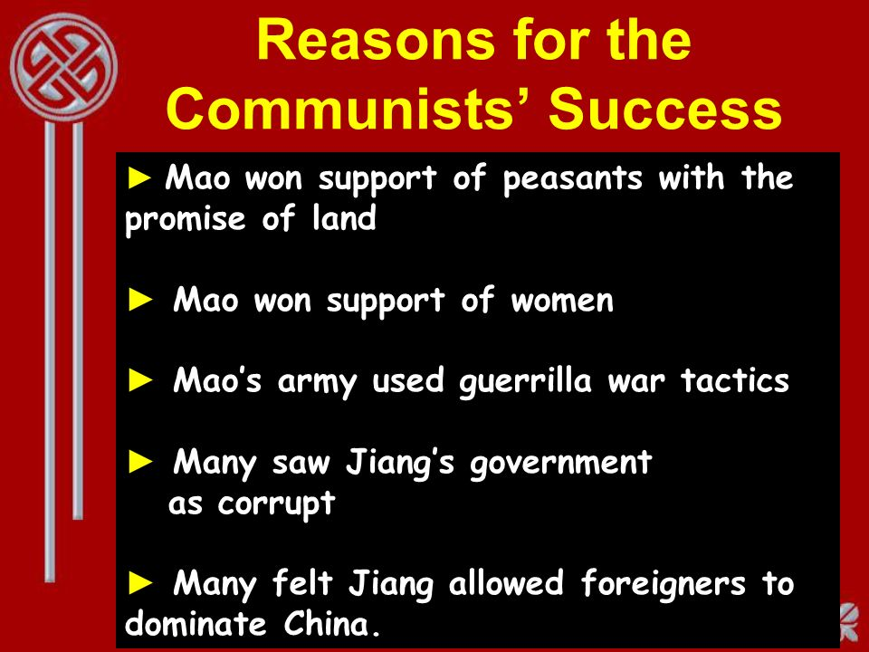 Reasons for the Communists Success Mao won support of peasants with the promise of land Mao won support of women Maos army used guerrilla war tactics Many saw Jiangs government as corrupt Many felt Jiang allowed foreigners to dominate China.