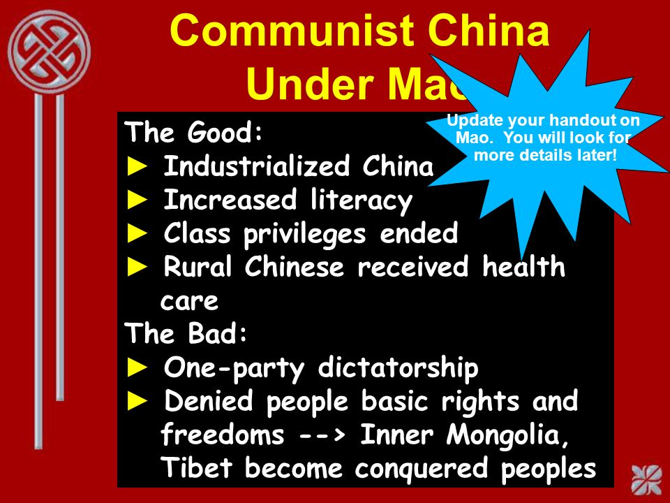 Communist China Under Mao The Good: Industrialized China Increased literacy Class privileges ended Rural Chinese received health care The Bad: One-party dictatorship Denied people basic rights and freedoms --> Inner Mongolia, Tibet become conquered peoples Update your handout on Mao.