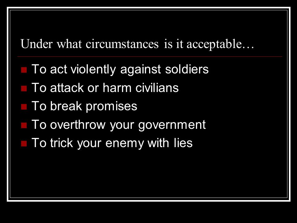 Under what circumstances is it acceptable… To act violently against soldiers To attack or harm civilians To break promises To overthrow your governmen
