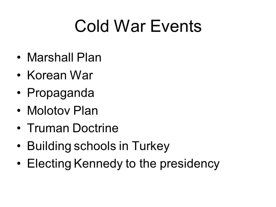 Cold War Events Marshall Plan Korean War Propaganda Molotov Plan Truman Doctrine Building schools in Turkey Electing Kennedy to the presidency