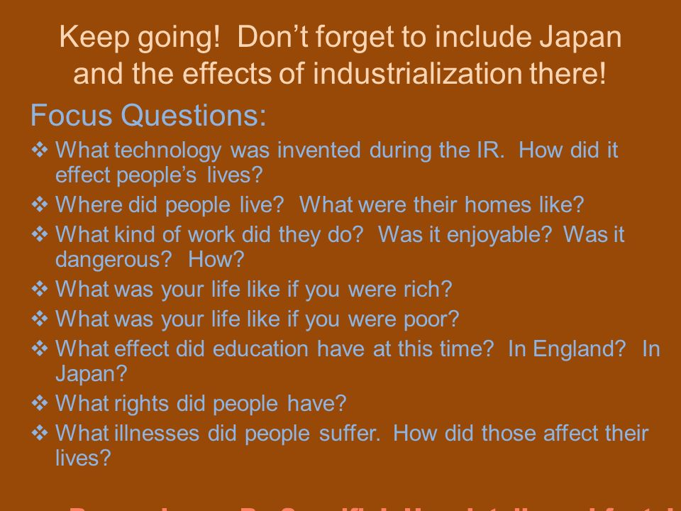 Keep going! Dont forget to include Japan and the effects of industrialization there! Focus Questions: What technology was invented during the IR. How