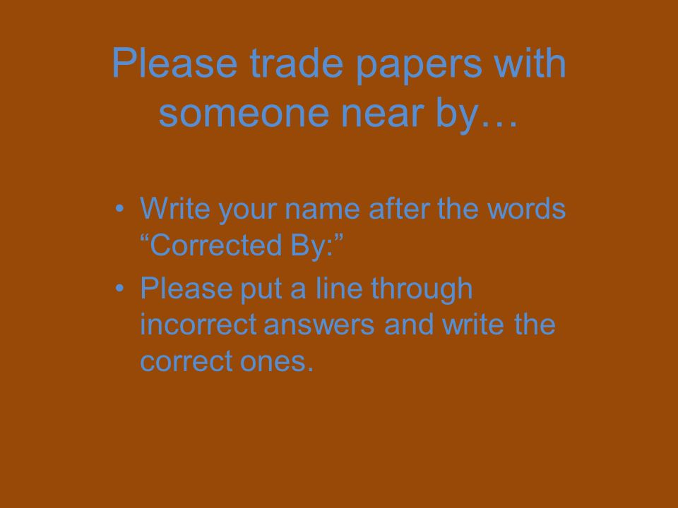 Please trade papers with someone near by… Write your name after the words Corrected By: Please put a line through incorrect answers and write the corr