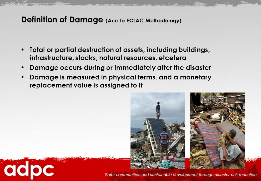 Definition of Damage (Acc to ECLAC Methodology) Total or partial destruction of assets, including buildings, infrastructure, stocks, natural resources