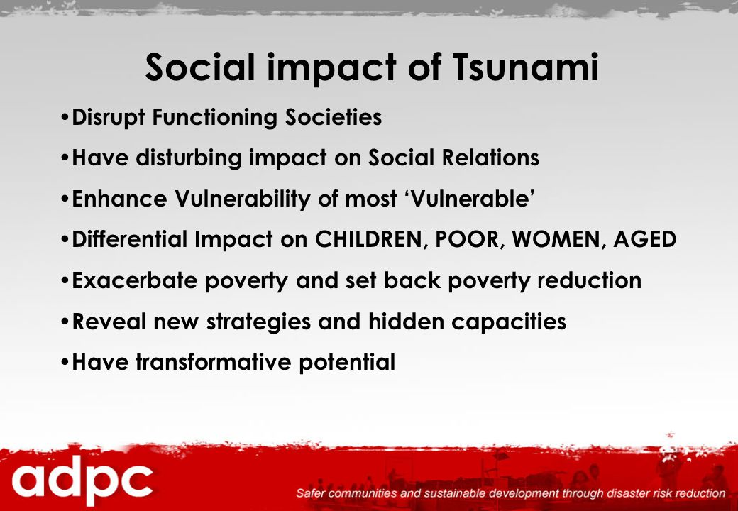 Social impact of Tsunami Disrupt Functioning Societies Have disturbing impact on Social Relations Enhance Vulnerability of most Vulnerable Differentia