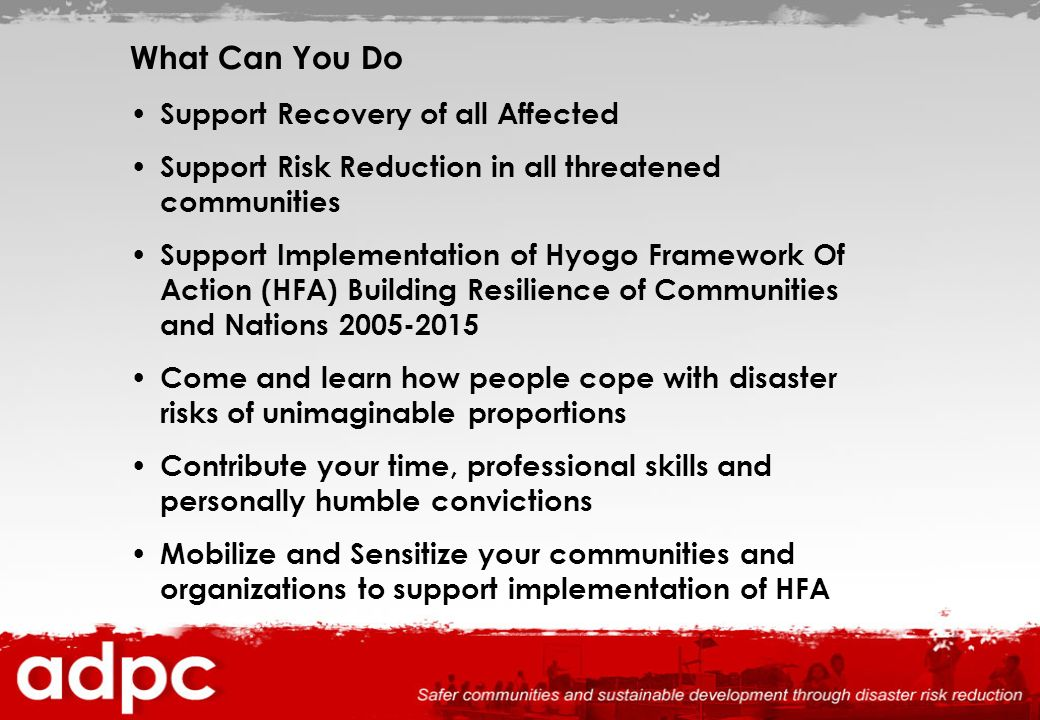 What Can You Do Support Recovery of all Affected Support Risk Reduction in all threatened communities Support Implementation of Hyogo Framework Of Act