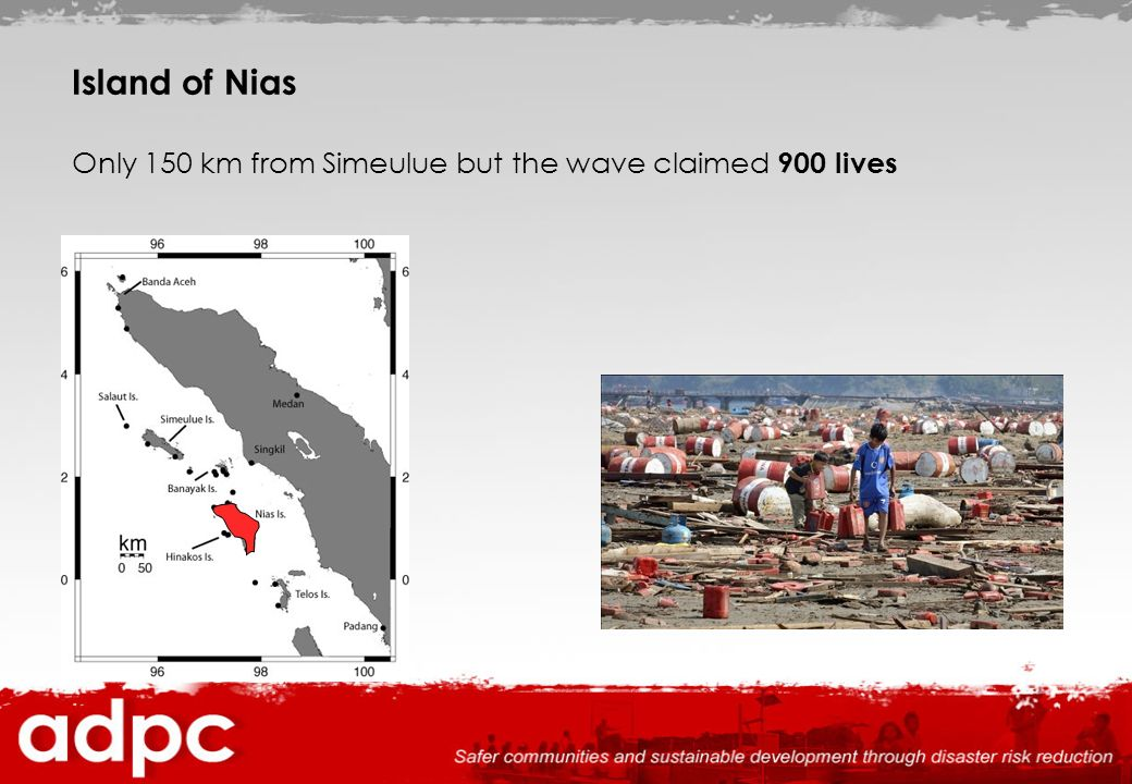 Island of Nias Only 150 km from Simeulue but the wave claimed 900 lives
