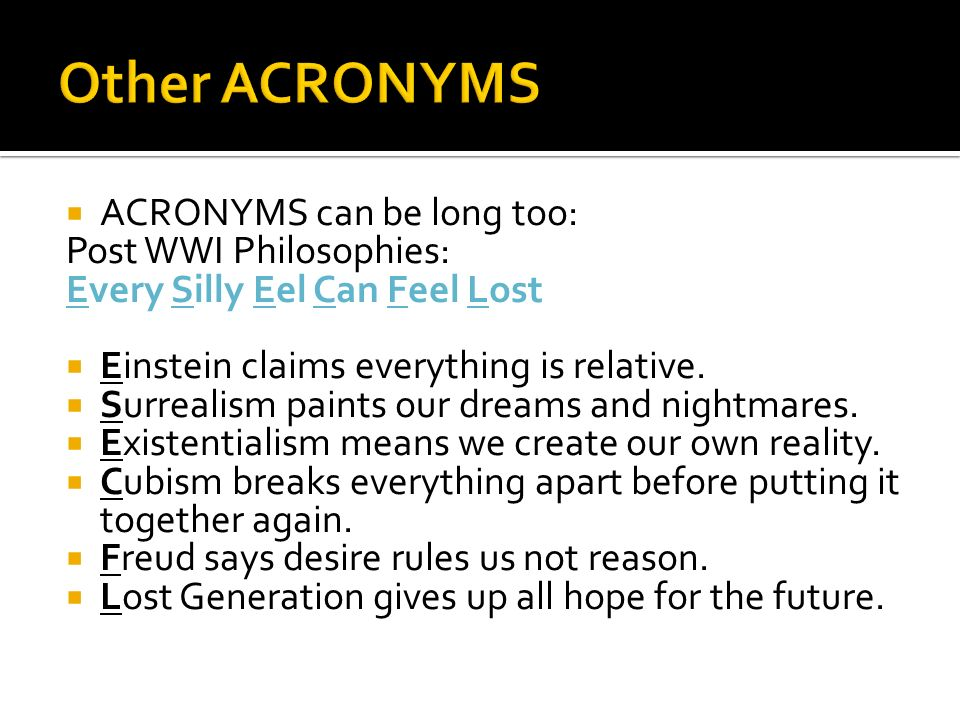 ACRONYMS can be long too: Post WWI Philosophies: Every Silly Eel Can Feel Lost Einstein claims everything is relative. Surrealism paints our dreams an