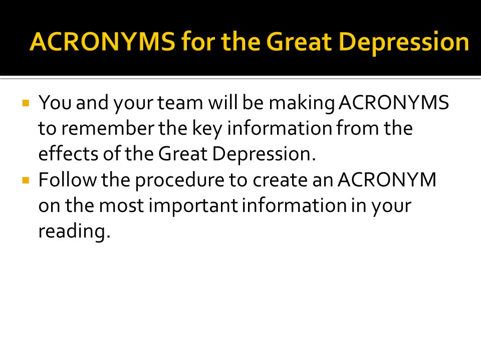 You and your team will be making ACRONYMS to remember the key information from the effects of the Great Depression. Follow the procedure to create an