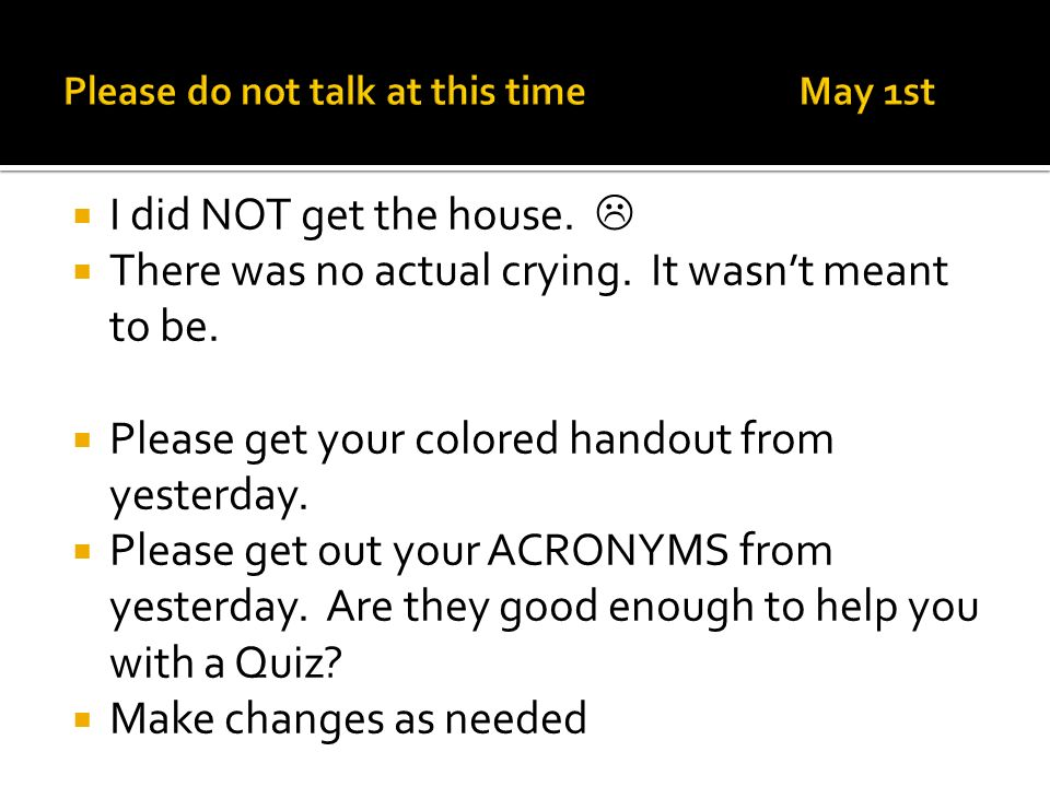 I did NOT get the house. There was no actual crying. It wasnt meant to be. Please get your colored handout from yesterday. Please get out your ACRONYM
