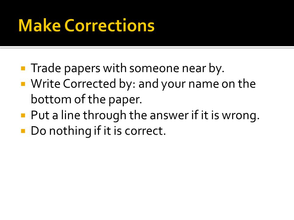 Trade papers with someone near by. Write Corrected by: and your name on the bottom of the paper.