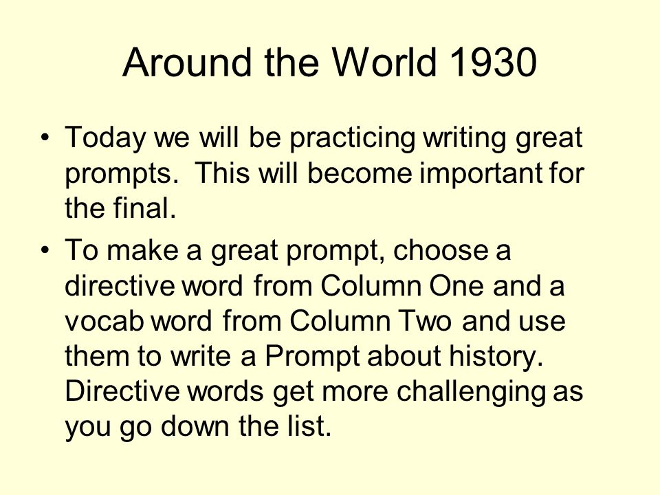 Around the World 1930 Today we will be practicing writing great prompts. This will become important for the final. To make a great prompt, choose a di