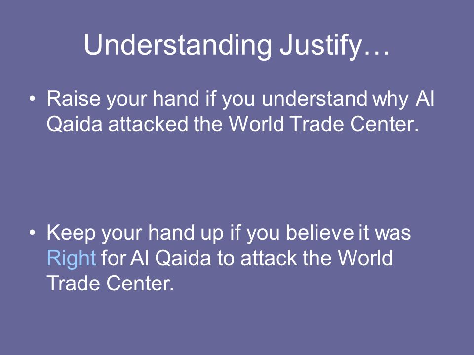 Understanding Justify… Raise your hand if you understand why Al Qaida attacked the World Trade Center. Keep your hand up if you believe it was Right f