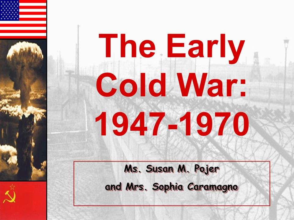 The Early Cold War: 1947-1970 Ms. Susan M. Pojer and Mrs. Sophia Caramagno Ms. Susan M. Pojer and Mrs. Sophia Caramagno