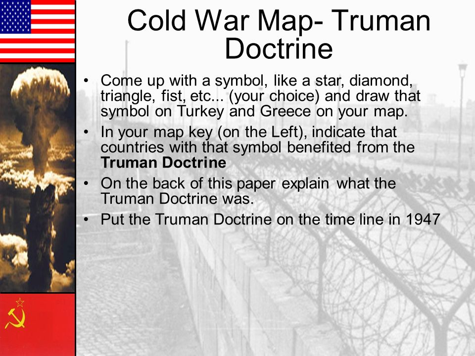 Cold War Map- Truman Doctrine Come up with a symbol, like a star, diamond, triangle, fist, etc... (your choice) and draw that symbol on Turkey and Gre