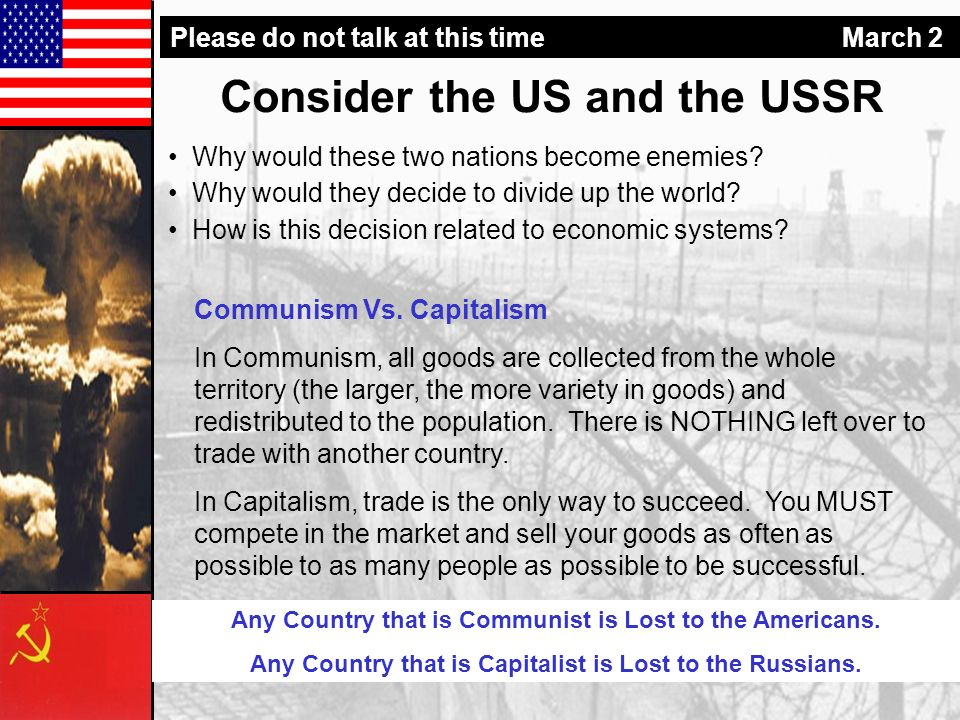 Consider the US and the USSR Why would these two nations become enemies? Why would they decide to divide up the world? How is this decision related to