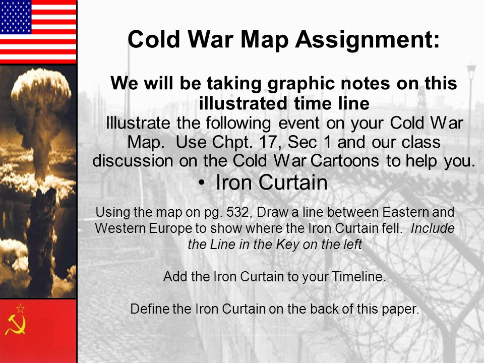 Cold War Map Assignment: We will be taking graphic notes on this illustrated time line Illustrate the following event on your Cold War Map. Use Chpt.