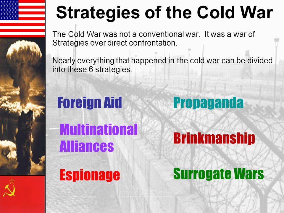 Strategies of the Cold War The Cold War was not a conventional war. It was a war of Strategies over direct confrontation. Nearly everything that happe