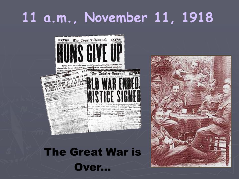 11 a.m., November 11, 1918 The Great War is Over...