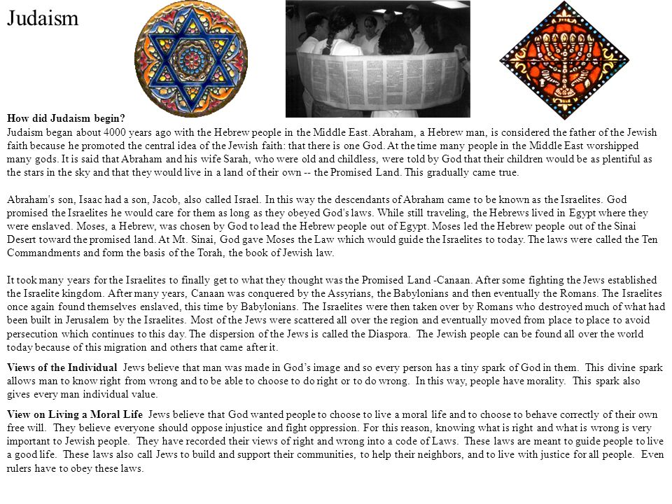 Judaism How did Judaism begin? Judaism began about 4000 years ago with the Hebrew people in the Middle East. Abraham, a Hebrew man, is considered the