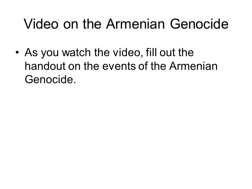 Video on the Armenian Genocide As you watch the video, fill out the handout on the events of the Armenian Genocide.