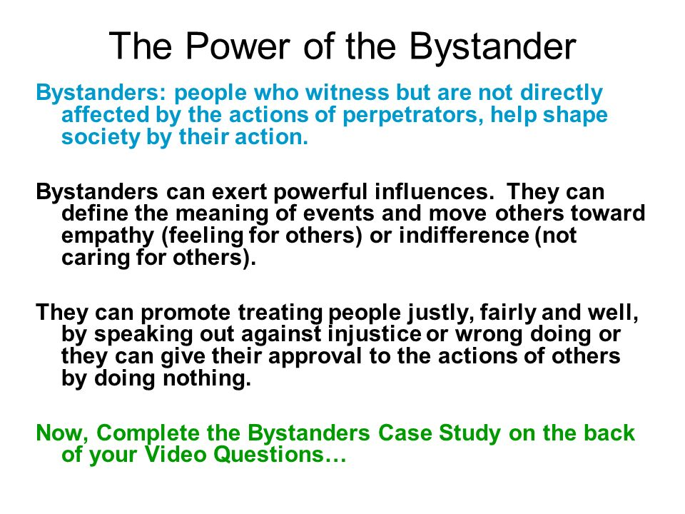 The Power of the Bystander Bystanders: people who witness but are not directly affected by the actions of perpetrators, help shape society by their action.