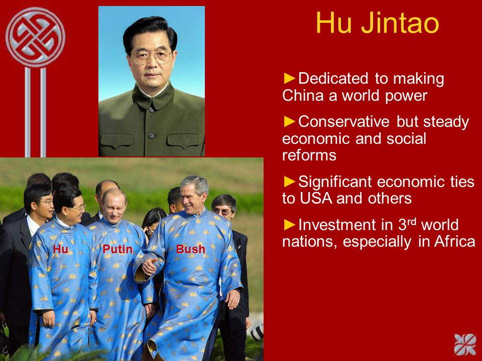 Hu Jintao Hu Putin Bush Dedicated to making China a world power Conservative but steady economic and social reforms Significant economic ties to USA and others Investment in 3 rd world nations, especially in Africa