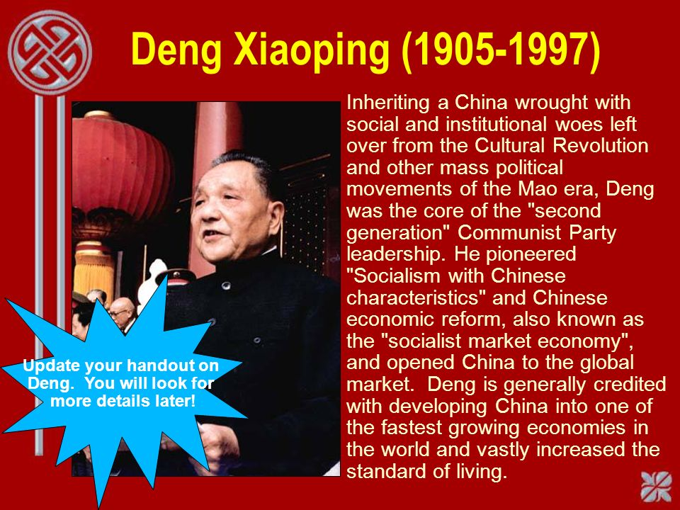 Deng Xiaoping ( ) Inheriting a China wrought with social and institutional woes left over from the Cultural Revolution and other mass political movements of the Mao era, Deng was the core of the second generation Communist Party leadership.