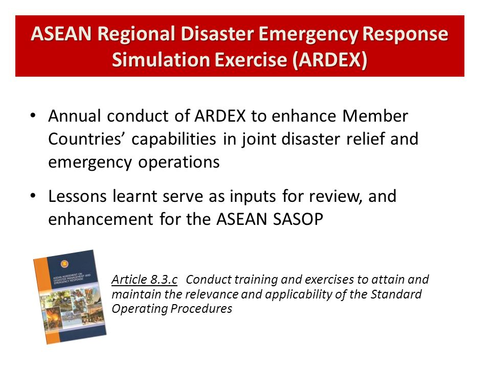 ASEAN Regional Disaster Emergency Response Simulation Exercise (ARDEX) Annual conduct of ARDEX to enhance Member Countries capabilities in joint disas
