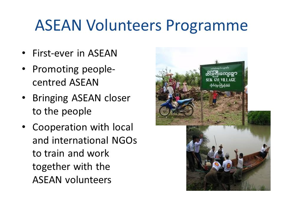 ASEAN Volunteers Programme First-ever in ASEAN Promoting people- centred ASEAN Bringing ASEAN closer to the people Cooperation with local and internat