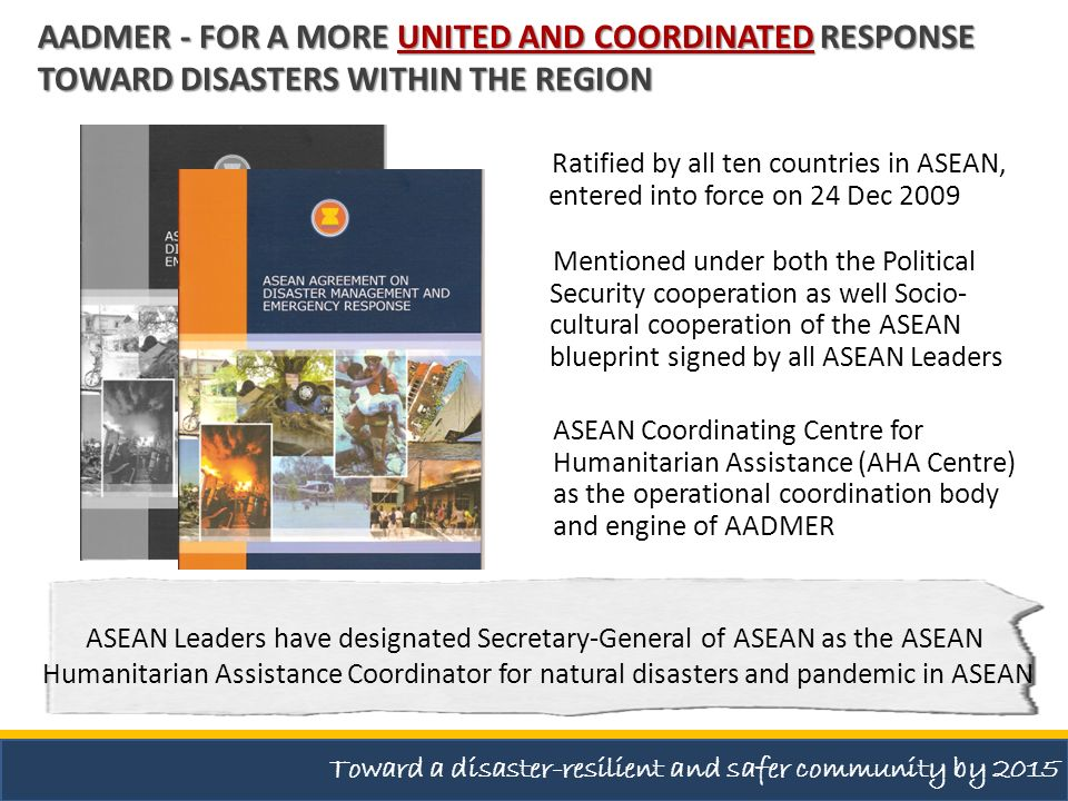 Principle 6 Principle 6 : The Parties, in addressing disaster risks, shall involve, as appropriate, all stakeholders including local communities, non-governmental organisations and private enterprises, utilising, among others, community- based disaster preparedness and early response approaches AADMER - FOR A MORE UNITED AND COORDINATED RESPONSE TOWARD DISASTERS WITHIN THE REGION Toward a disaster-resilient and safer community by 2015
