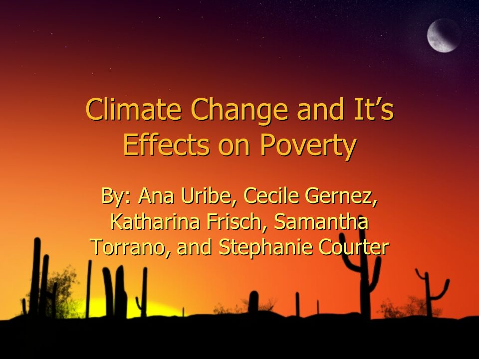 Climate Change and Its Effects on Poverty By: Ana Uribe, Cecile Gernez, Katharina Frisch, Samantha Torrano, and Stephanie Courter