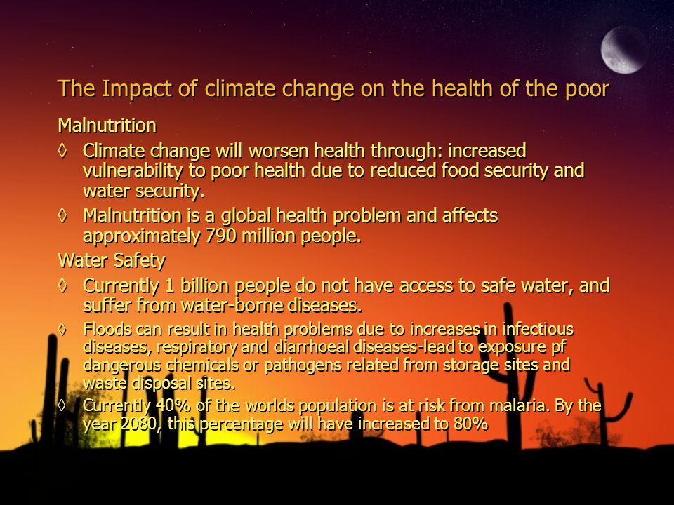 The Impact of climate change on the health of the poor Malnutrition Climate change will worsen health through: increased vulnerability to poor health due to reduced food security and water security.