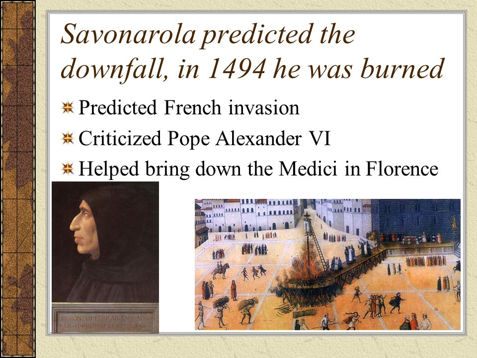Savonarola predicted the downfall, in 1494 he was burned Predicted French invasion Criticized Pope Alexander VI Helped bring down the Medici in Florence