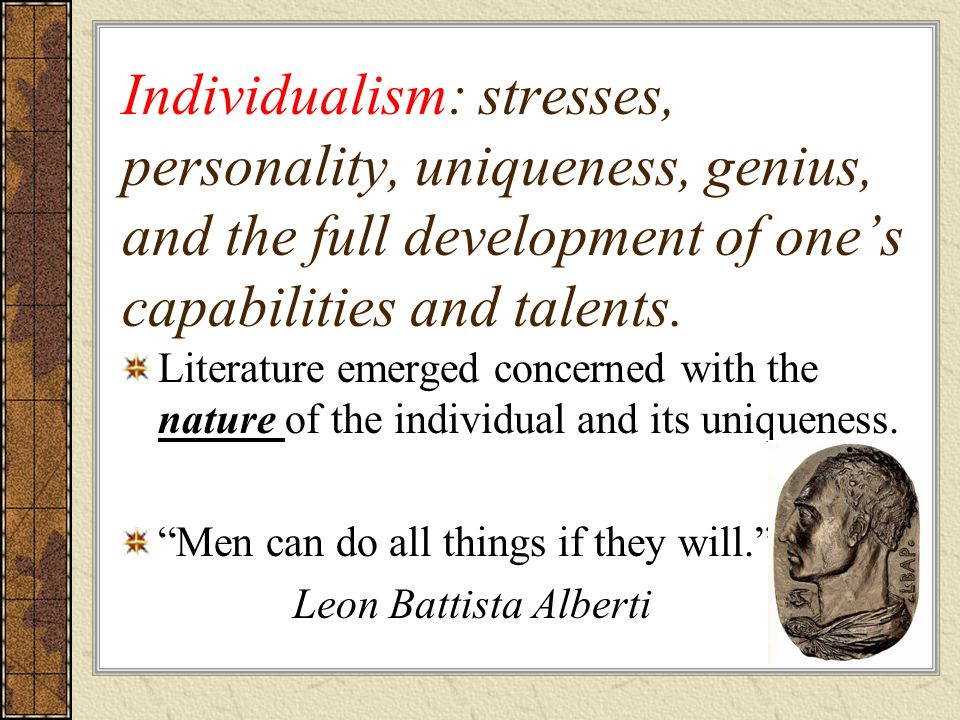 Individualism: stresses, personality, uniqueness, genius, and the full development of ones capabilities and talents. Literature emerged concerned with
