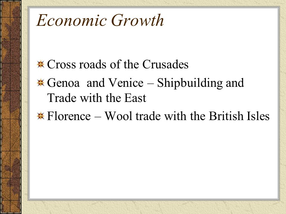 Economic Growth Cross roads of the Crusades Genoa and Venice – Shipbuilding and Trade with the East Florence – Wool trade with the British Isles