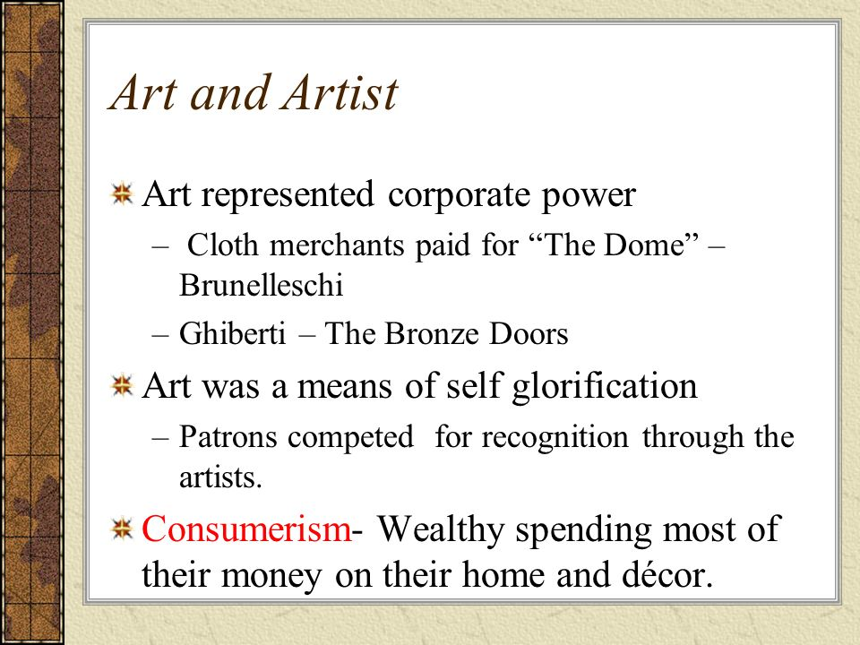 Art and Artist Art represented corporate power – Cloth merchants paid for The Dome – Brunelleschi –Ghiberti – The Bronze Doors Art was a means of self