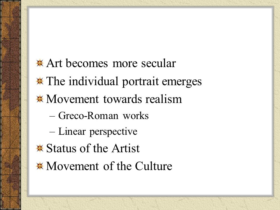 Art becomes more secular The individual portrait emerges Movement towards realism –Greco-Roman works –Linear perspective Status of the Artist Movement