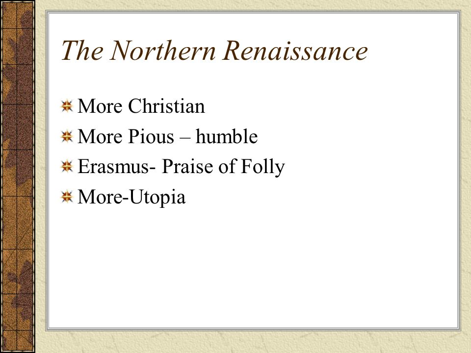 The Northern Renaissance More Christian More Pious – humble Erasmus- Praise of Folly More-Utopia
