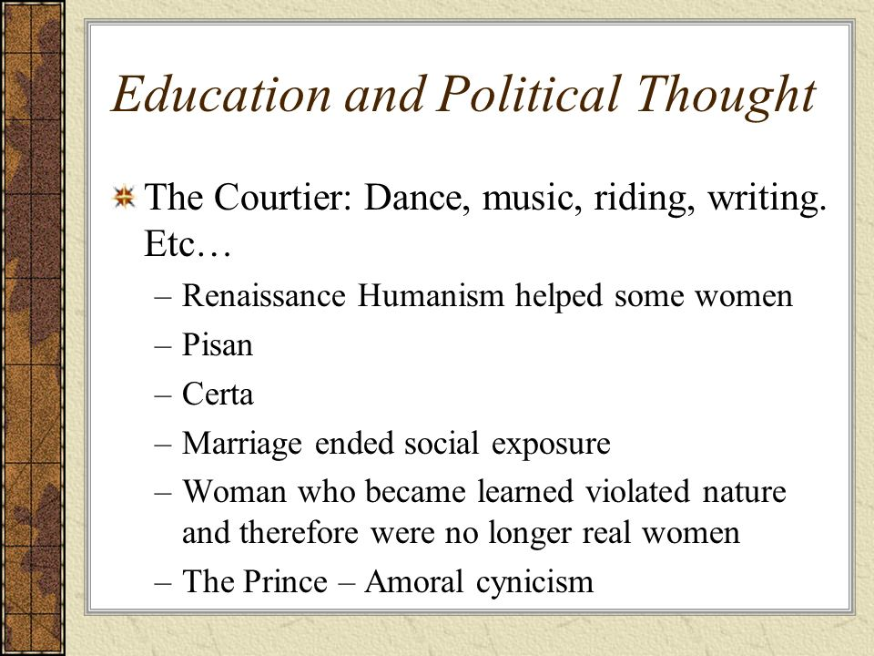 Education and Political Thought The Courtier: Dance, music, riding, writing. Etc… –Renaissance Humanism helped some women –Pisan –Certa –Marriage ende
