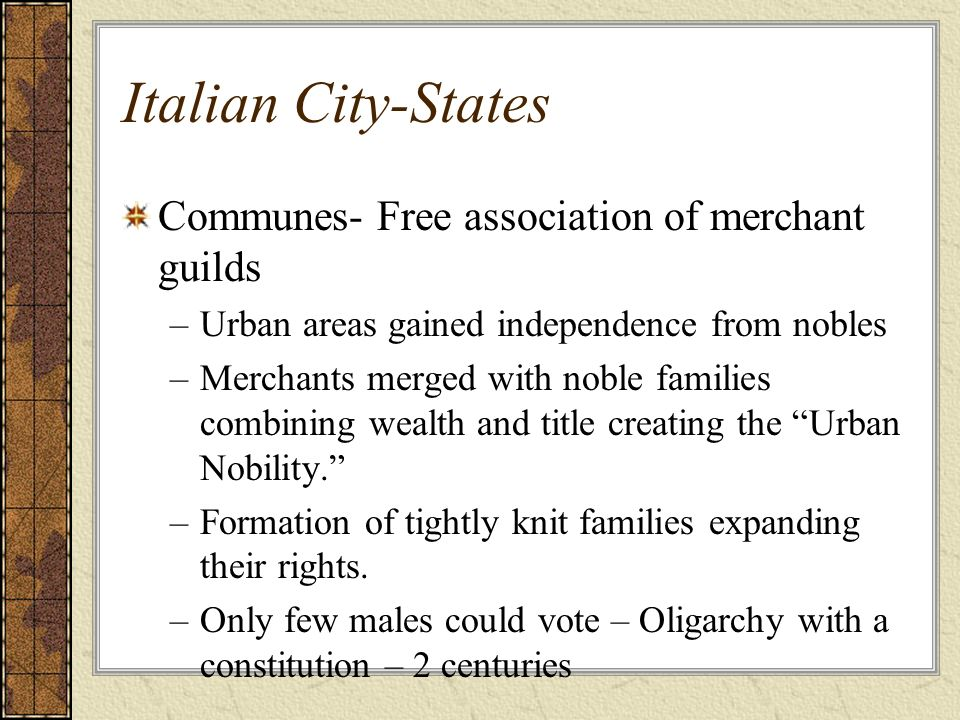 Italian City-States Communes- Free association of merchant guilds –Urban areas gained independence from nobles –Merchants merged with noble families c