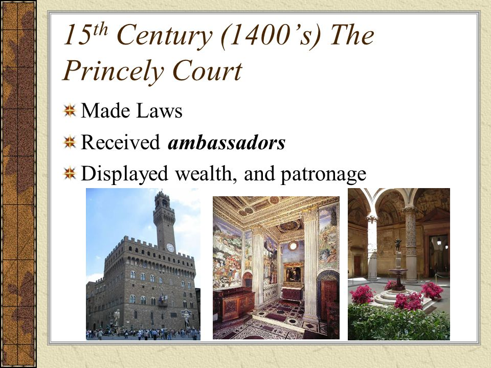 15 th Century (1400s) The Princely Court Made Laws Received ambassadors Displayed wealth, and patronage