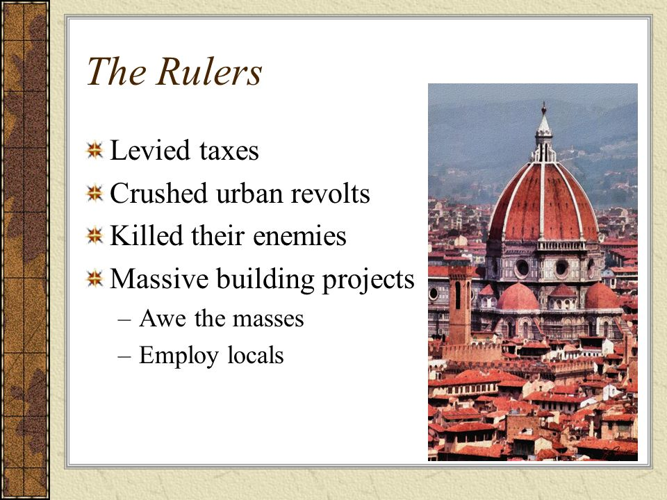 The Rulers Levied taxes Crushed urban revolts Killed their enemies Massive building projects –Awe the masses –Employ locals