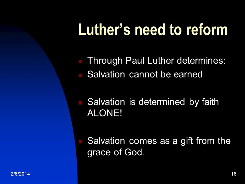 2/6/201416 Luthers need to reform Through Paul Luther determines: Salvation cannot be earned Salvation is determined by faith ALONE! Salvation comes a