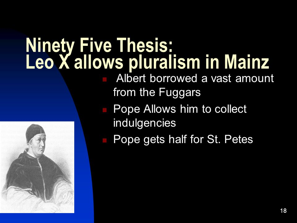 2/6/201418 Ninety Five Thesis: Leo X allows pluralism in Mainz Albert borrowed a vast amount from the Fuggars Pope Allows him to collect indulgencies Pope gets half for St.