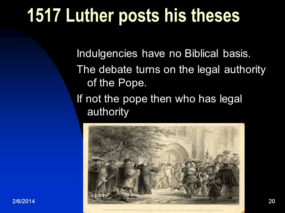 2/6/201420 1517 Luther posts his theses Indulgencies have no Biblical basis. The debate turns on the legal authority of the Pope. If not the pope then