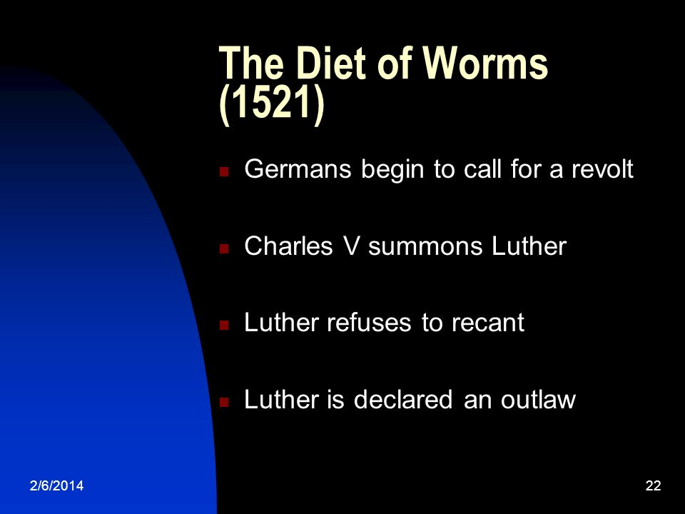 2/6/201422 The Diet of Worms (1521) Germans begin to call for a revolt Charles V summons Luther Luther refuses to recant Luther is declared an outlaw