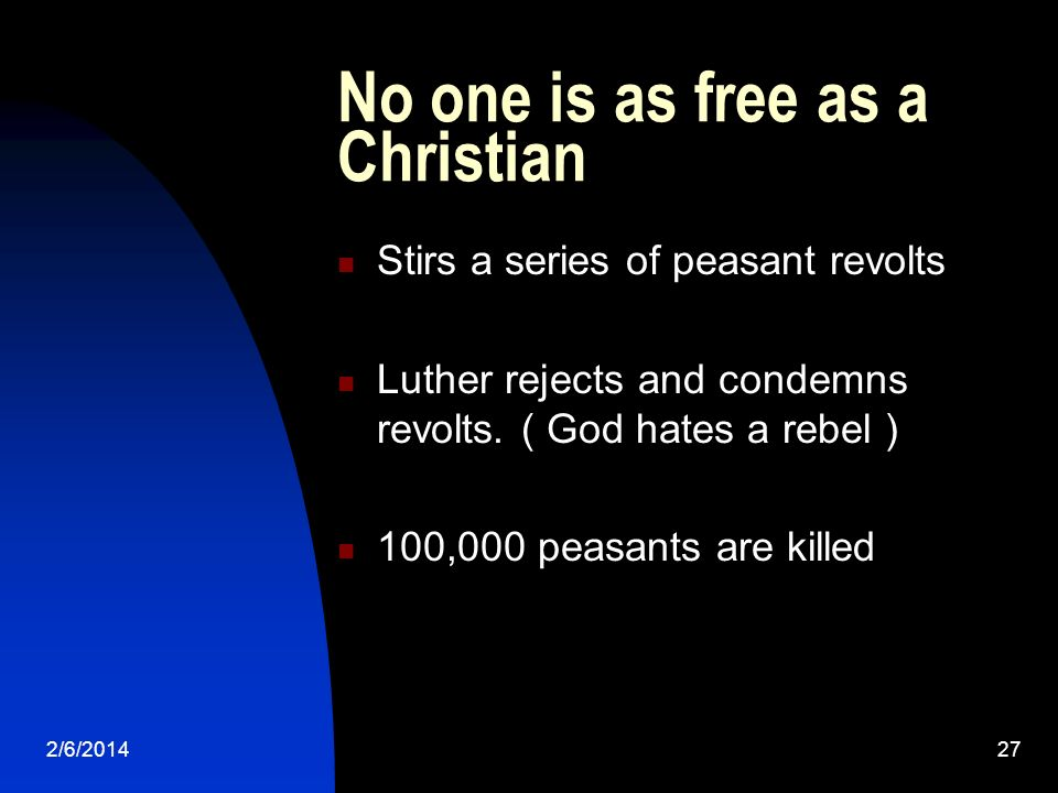 2/6/201427 No one is as free as a Christian Stirs a series of peasant revolts Luther rejects and condemns revolts. ( God hates a rebel ) 100,000 peasa