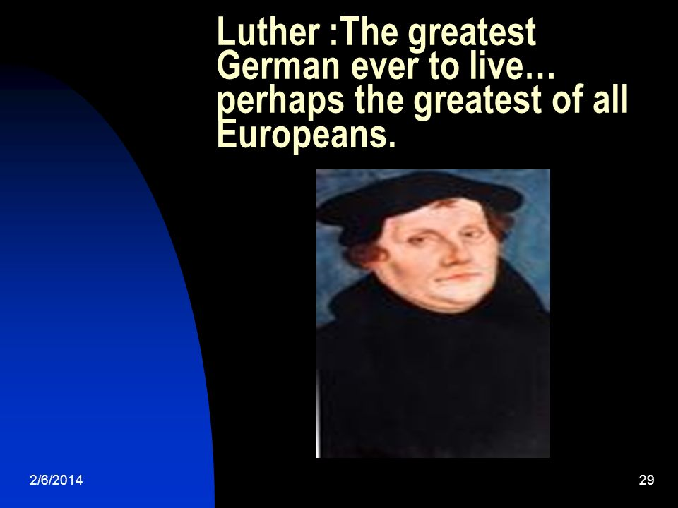 Luther :The greatest German ever to live… perhaps the greatest of all Europeans. 2/6/201429