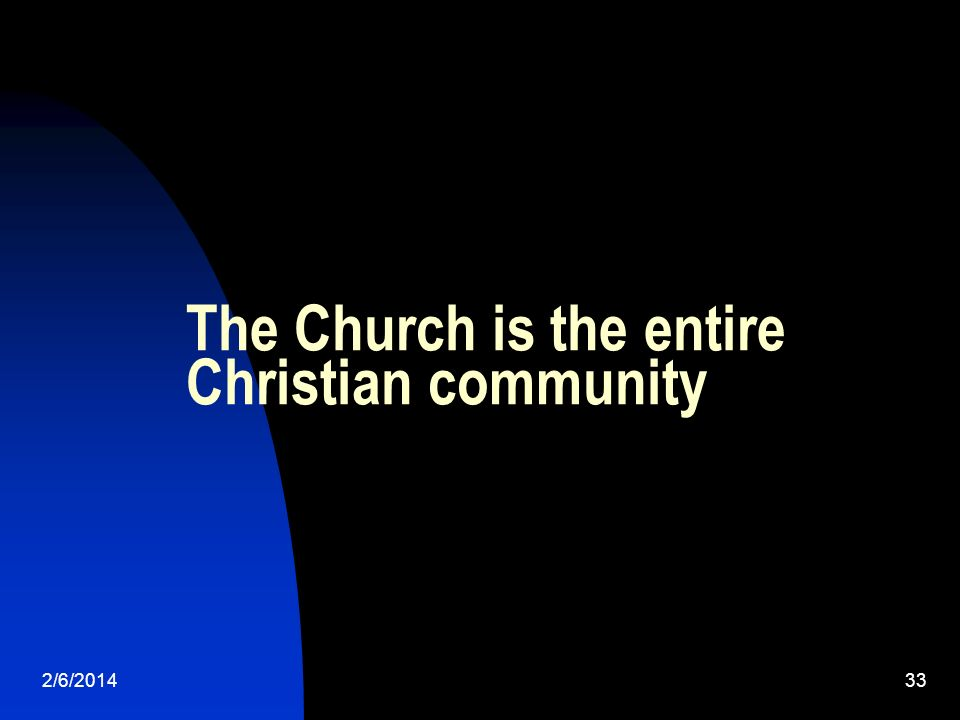2/6/201433 The Church is the entire Christian community